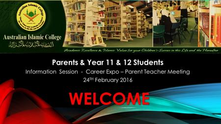 WELCOME Parents & Year 11 & 12 Students Information Session - Career Expo – Parent Teacher Meeting 24 TH February 2016.