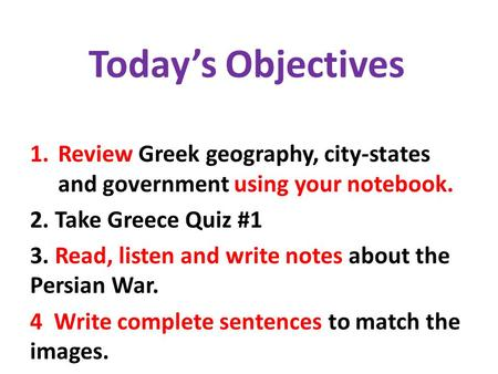 Today's Objectives 1.Review Greek geography, city-states and government using your notebook. 2. Take Greece Quiz #1 3. Read, listen and write notes about.
