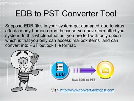 EDB to PST Converter Tool Suppose EDB files in your system get damaged due to virus attack or any human errors because you have formatted your system.