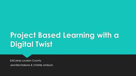 Project Based Learning with a Digital Twist EdCamp Loudon County Jennifer Malone & Christie Amburn EdCamp Loudon County Jennifer Malone & Christie Amburn.