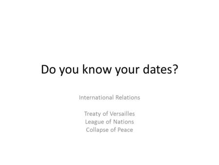 Do you know your dates? International Relations Treaty of Versailles League of Nations Collapse of Peace.