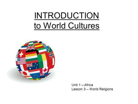 INTRODUCTION to World Cultures Unit 1 – Africa Lesson 3 – World Religions.