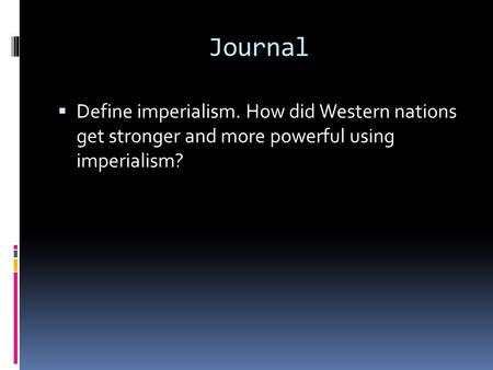 Journal  Define imperialism. How did Western nations get stronger and more powerful using imperialism?