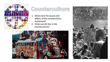 1.What were the causes and effects of the counterculture movement? 2.What was life like in the counterculture?