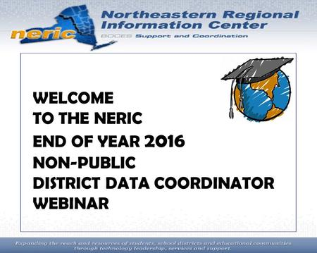 Ur WELCOME TO THE NERIC END OF YEAR 2016 NON-PUBLIC DISTRICT DATA COORDINATOR WEBINAR.