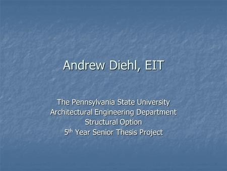 Andrew Diehl, EIT The Pennsylvania State University Architectural Engineering Department Structural Option 5 th Year Senior Thesis Project.