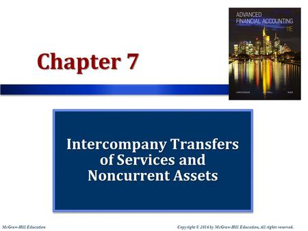 Copyright © 2016 by McGraw-Hill Education, All rights reserved. McGraw-Hill Education Chapter 7 Intercompany Transfers of Services and Noncurrent Assets.