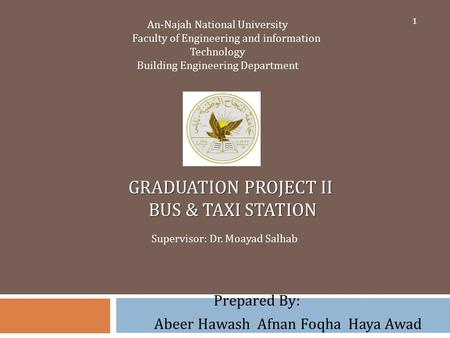 GRADUATION PROJECT II BUS & TAXI STATION Prepared By: Abeer Hawash Afnan Foqha Haya Awad An-Najah National University Faculty of Engineering and information.