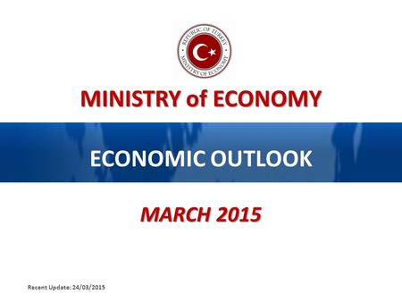 MINISTRY of ECONOMY ECONOMIC OUTLOOK MARCH 2015 Recent Update: 24/03/2015.