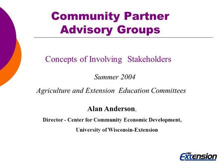 Community Partner Advisory Groups Concepts of Involving Stakeholders Summer 2004 Agriculture and Extension Education Committees Alan Anderson, Director.