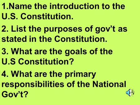 1.Name the introduction to the U.S. Constitution. 2. List the purposes of gov't as stated in the Constitution. 3. What are the goals of the U.S Constitution?