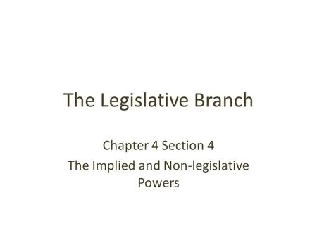 The Legislative Branch Chapter 4 Section 4 The Implied and Non-legislative Powers.