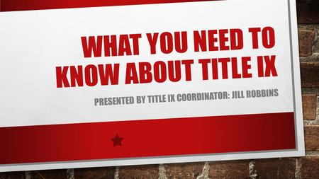 WHAT YOU NEED TO KNOW ABOUT TITLE IX PRESENTED BY TITLE IX COORDINATOR: JILL ROBBINS.