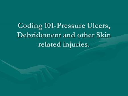 Coding 101-Pressure Ulcers, Debridement and other Skin related injuries.