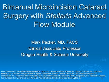 1 Bimanual Microincision Cataract Surgery with Stellaris Advanced Flow Module Mark Packer, MD, FACS Clinical Associate Professor Oregon Health & Science.