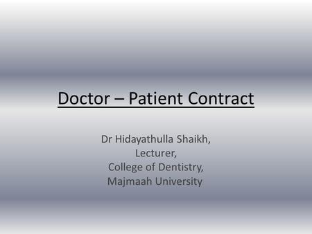 Doctor – Patient Contract Dr Hidayathulla Shaikh, Lecturer, College of Dentistry, Majmaah University.