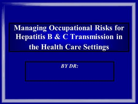 Managing Occupational Risks for Hepatitis B & C Transmission in the Health Care Settings BY DR: