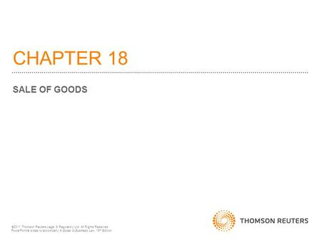 CHAPTER 18 SALE OF GOODS  2011 Thomson Reuters Legal & Regulatory Ltd. All Rights Reserved. PowerPoint  slides to accompany A Guide to Business Law,