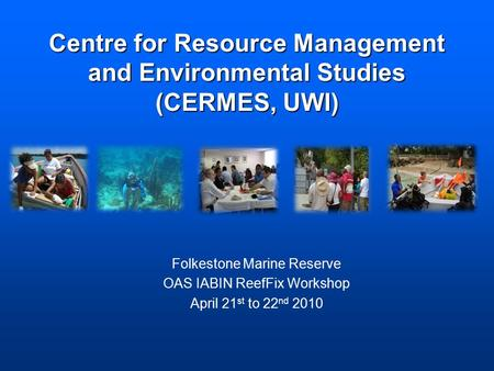 Centre for Resource Management and Environmental Studies (CERMES, UWI) Folkestone Marine Reserve OAS IABIN ReefFix Workshop April 21 st to 22 nd 2010.