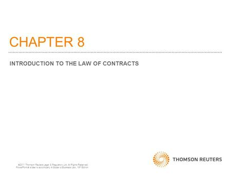 CHAPTER 8 INTRODUCTION TO THE LAW OF CONTRACTS  2011 Thomson Reuters Legal & Regulatory Ltd. All Rights Reserved. PowerPoint  slides to accompany A Guide.