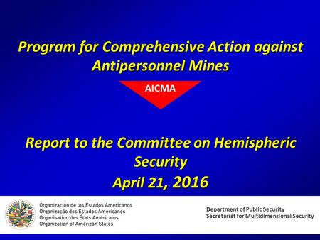 Program for Comprehensive Action against Antipersonnel Mines Report to the Committee on Hemispheric Security April 21, 2016 Department of Public Security.