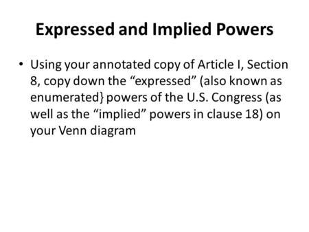 "Expressed and Implied Powers Using your annotated copy of Article I, Section 8, copy down the ""expressed"" (also known as enumerated} powers of the U.S."