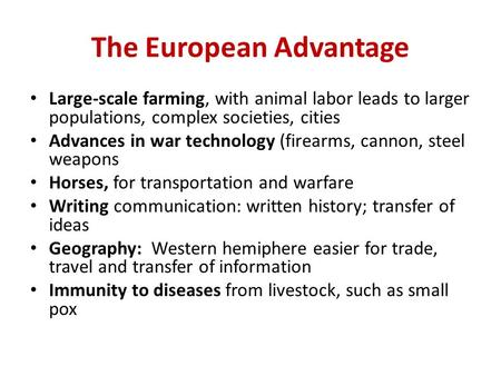 The European Advantage Large-scale farming, with animal labor leads to larger populations, complex societies, cities Advances in war technology (firearms,