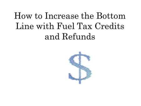 How to Increase the Bottom Line with Fuel Tax Credits and Refunds.