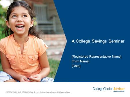 PROPRIETARY AND CONFIDENTIAL © 2015 CollegeChoice Advisor 529 Savings Plan A College Savings Seminar [Registered Representative Name] [Firm Name] [Date]