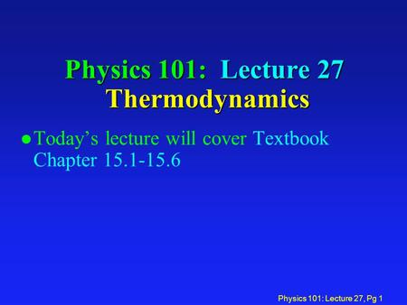 Physics 101: Lecture 27, Pg 1 Physics 101: Lecture 27 Thermodynamics l Today's lecture will cover Textbook Chapter 15.1-15.6.
