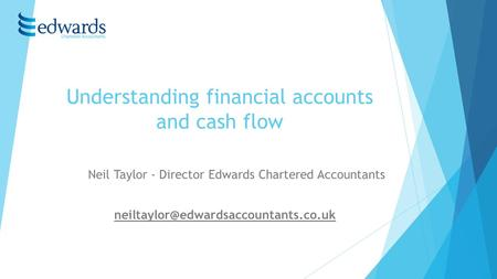 Understanding financial accounts and cash flow Neil Taylor - Director Edwards Chartered Accountants