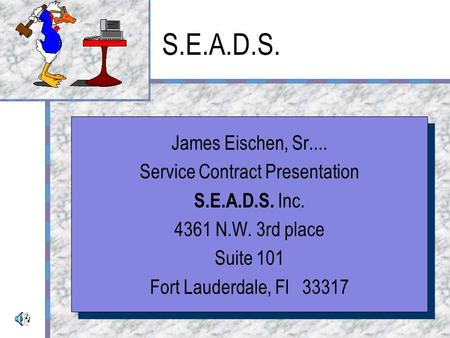 S.E.A.D.S. James Eischen, Sr.... Service Contract Presentation S.E.A.D.S. Inc. 4361 N.W. 3rd place Suite 101 Fort Lauderdale, Fl 33317 James Eischen,