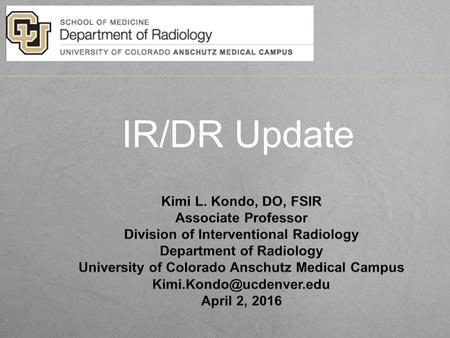IR/DR Update. Current IR Training Requirements 6 year pathway ­ Internship (1 yr); Diagnostic Radiology Residency (4 yrs); Interventional Radiology Fellowship.