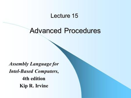 Lecture 15 Advanced Procedures Assembly Language for Intel-Based Computers, 4th edition Kip R. Irvine.