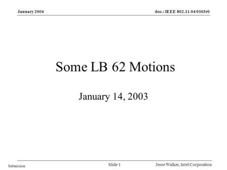 Doc.: IEEE 802.11-04/0103r0 Submission January 2004 Jesse Walker, Intel CorporationSlide 1 Some LB 62 Motions January 14, 2003.