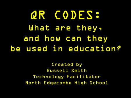 QR CODES: What are they, and how can they be used in education? Created by Russell Smith Technology Facilitator North Edgecombe High School.