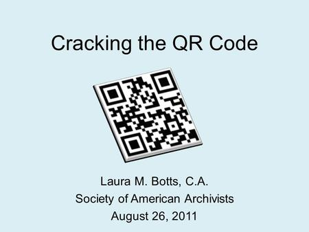 Cracking the QR Code Laura M. Botts, C.A. Society of American Archivists August 26, 2011.