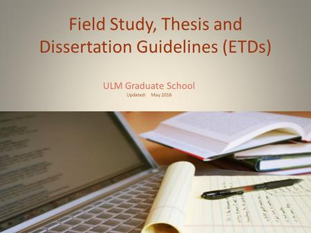 Field Study, Thesis and Dissertation Guidelines (ETDs) ULM Graduate School Updated: May 2016.