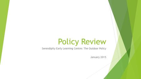 Policy Review Serendipity Early Learning Centre: The Outdoor Policy January 2015.