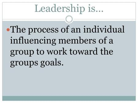 Leadership is… The process of an individual influencing members of a group to work toward the groups goals.