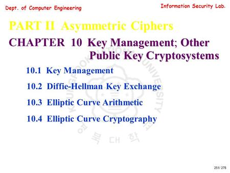 Information Security Lab. Dept. of Computer Engineering 251/ 278 PART II Asymmetric Ciphers Key Management; Other CHAPTER 10 Key Management; Other Public.