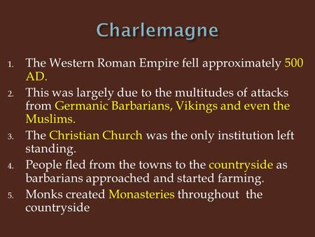 1. The Western Roman Empire fell approximately 500 AD. 2. This was largely due to the multitudes of attacks from Germanic Barbarians, Vikings and even.