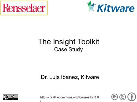 The Insight Toolkit Case Study Dr. Luis Ibanez, Kitware  /