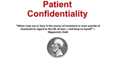 "Patient Confidentiality ""What I may see or hear in the course of treatment or even outside of treatment in regard to the life of men…I will keep to myself""—"