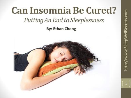 Can Insomnia Be Cured? Putting An End to Sleeplessness By: Ethan Chong  1.