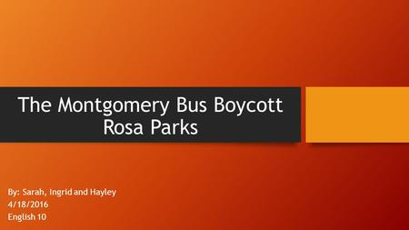 The Montgomery Bus Boycott Rosa Parks By: Sarah, Ingrid and Hayley 4/18/2016 English 10.