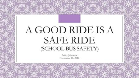 A GOOD RIDE IS A SAFE RIDE (SCHOOL BUS SAFETY) Bailey Johnston November 30, 2015.