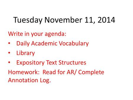 Tuesday November 11, 2014 Write in your agenda: Daily Academic Vocabulary Library Expository Text Structures Homework: Read for AR/ Complete Annotation.