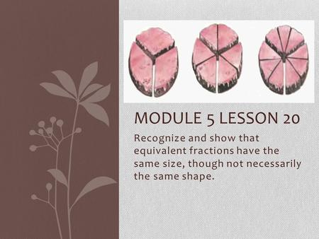 Recognize and show that equivalent fractions have the same size, though not necessarily the same shape. MODULE 5 LESSON 20.