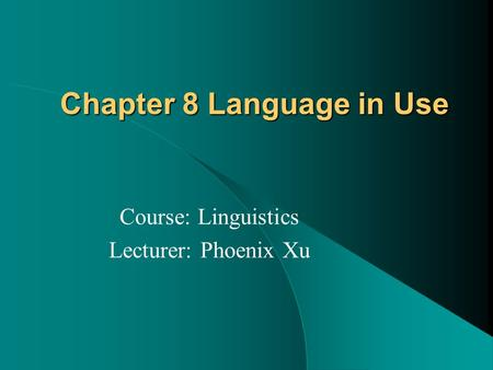 Chapter 8 Language in Use Course: Linguistics Lecturer: Phoenix Xu.